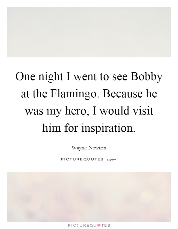 One night I went to see Bobby at the Flamingo. Because he was my hero, I would visit him for inspiration Picture Quote #1