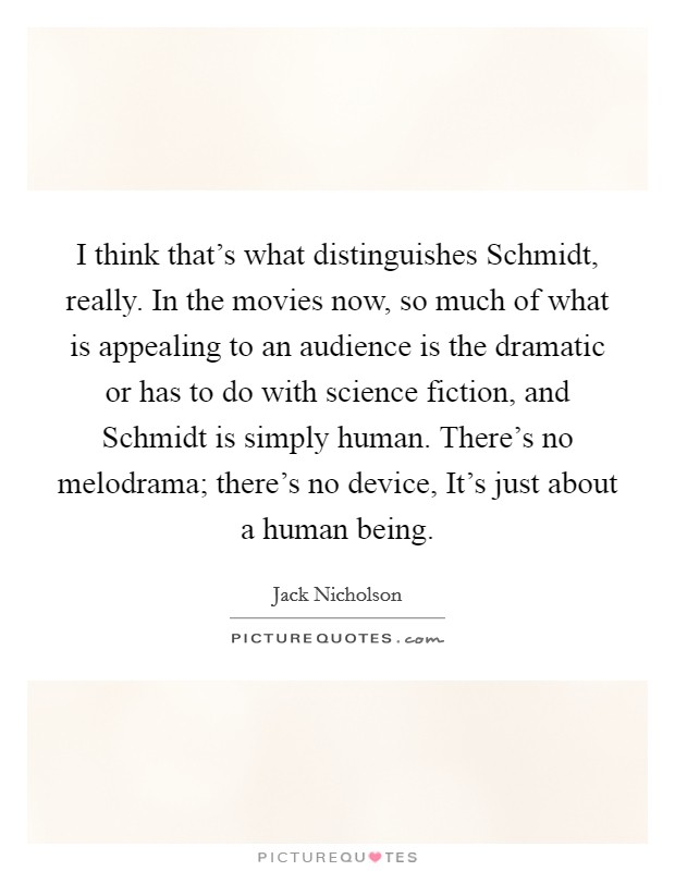 I think that's what distinguishes Schmidt, really. In the movies now, so much of what is appealing to an audience is the dramatic or has to do with science fiction, and Schmidt is simply human. There's no melodrama; there's no device, It's just about a human being Picture Quote #1