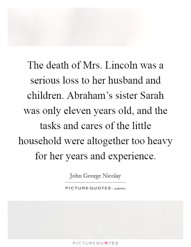 The death of Mrs. Lincoln was a serious loss to her husband and children. Abraham's sister Sarah was only eleven years old, and the tasks and cares of the little household were altogether too heavy for her years and experience Picture Quote #1