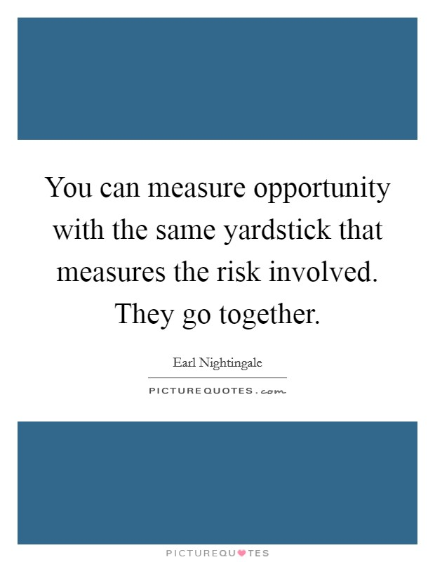 You can measure opportunity with the same yardstick that measures the risk involved. They go together Picture Quote #1
