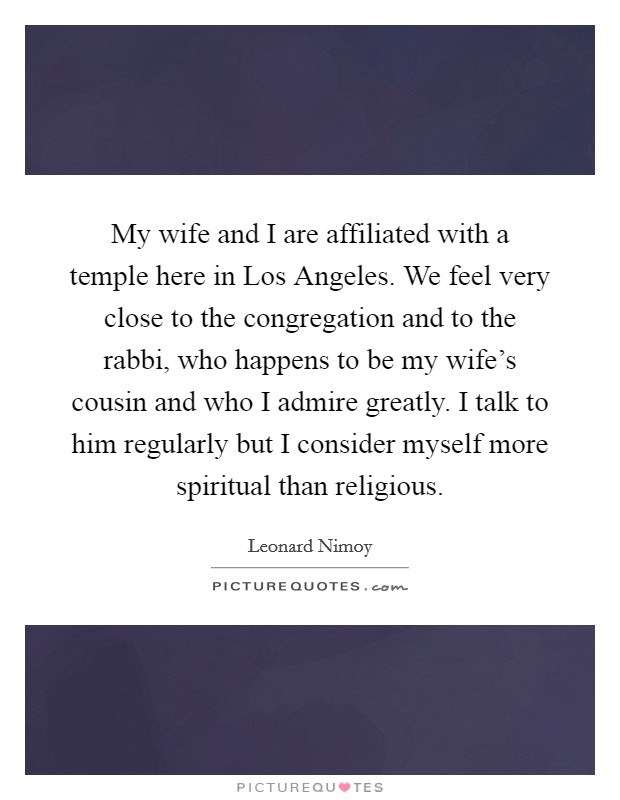 My wife and I are affiliated with a temple here in Los Angeles. We feel very close to the congregation and to the rabbi, who happens to be my wife's cousin and who I admire greatly. I talk to him regularly but I consider myself more spiritual than religious Picture Quote #1