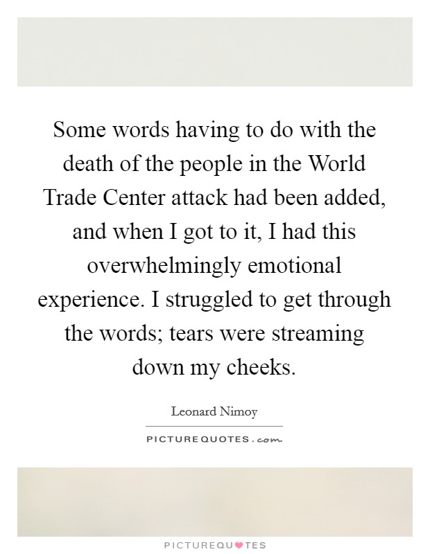 Some words having to do with the death of the people in the World Trade Center attack had been added, and when I got to it, I had this overwhelmingly emotional experience. I struggled to get through the words; tears were streaming down my cheeks Picture Quote #1