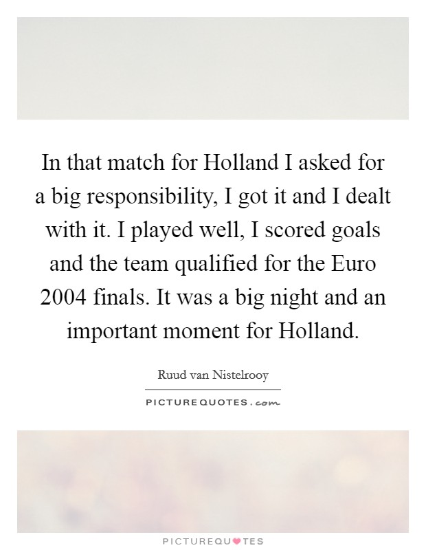 In that match for Holland I asked for a big responsibility, I got it and I dealt with it. I played well, I scored goals and the team qualified for the Euro 2004 finals. It was a big night and an important moment for Holland Picture Quote #1