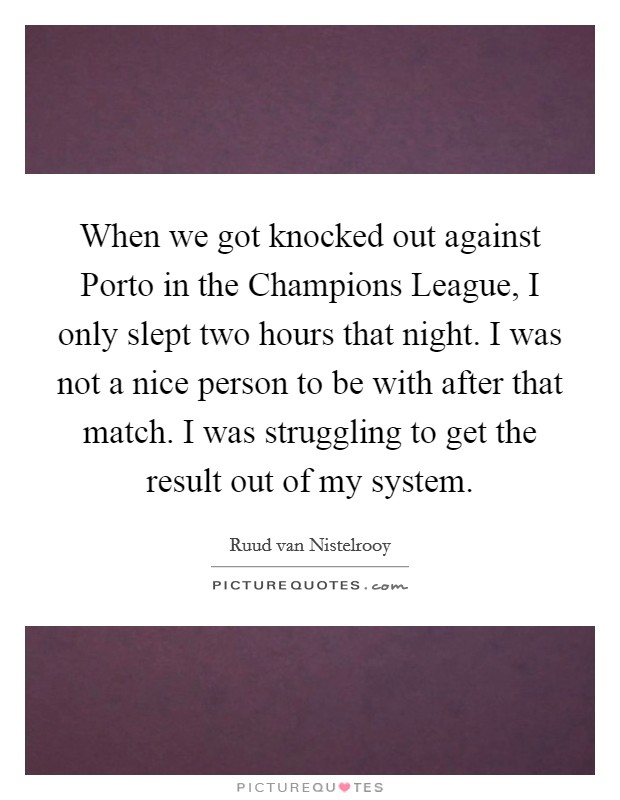 When we got knocked out against Porto in the Champions League, I only slept two hours that night. I was not a nice person to be with after that match. I was struggling to get the result out of my system Picture Quote #1