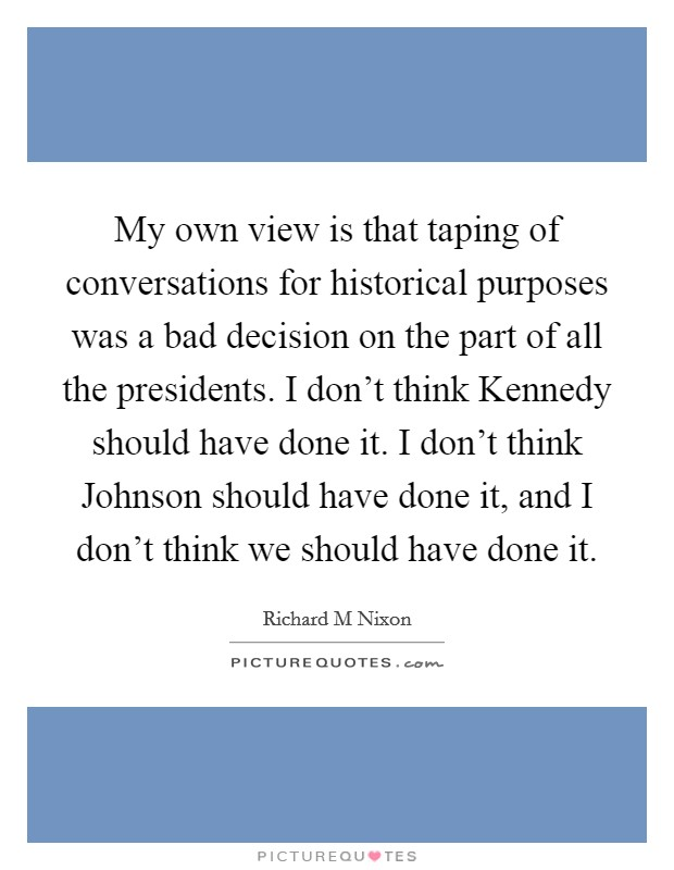 My own view is that taping of conversations for historical purposes was a bad decision on the part of all the presidents. I don't think Kennedy should have done it. I don't think Johnson should have done it, and I don't think we should have done it Picture Quote #1