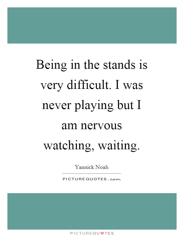 Being in the stands is very difficult. I was never playing but I am nervous watching, waiting Picture Quote #1