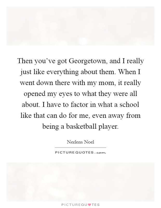 Then you've got Georgetown, and I really just like everything about them. When I went down there with my mom, it really opened my eyes to what they were all about. I have to factor in what a school like that can do for me, even away from being a basketball player Picture Quote #1