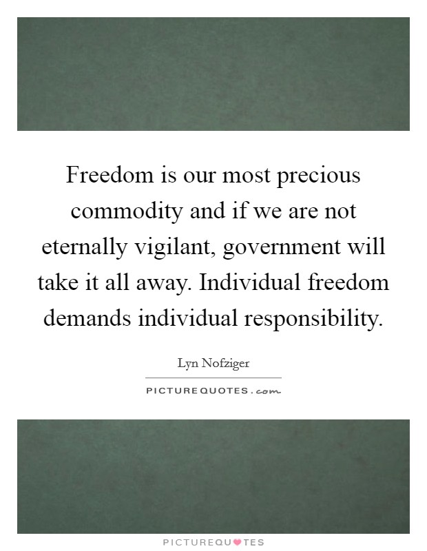 Freedom is our most precious commodity and if we are not eternally vigilant, government will take it all away. Individual freedom demands individual responsibility Picture Quote #1