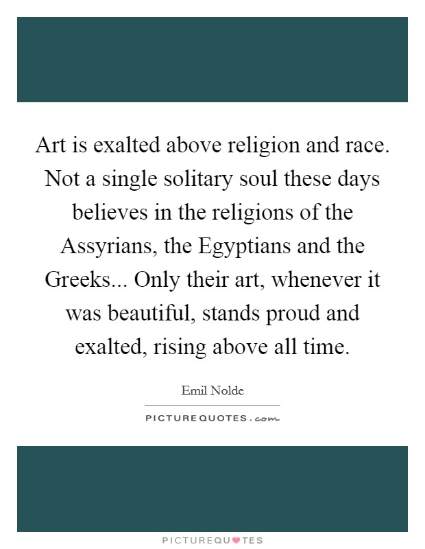 Art is exalted above religion and race. Not a single solitary soul these days believes in the religions of the Assyrians, the Egyptians and the Greeks... Only their art, whenever it was beautiful, stands proud and exalted, rising above all time Picture Quote #1