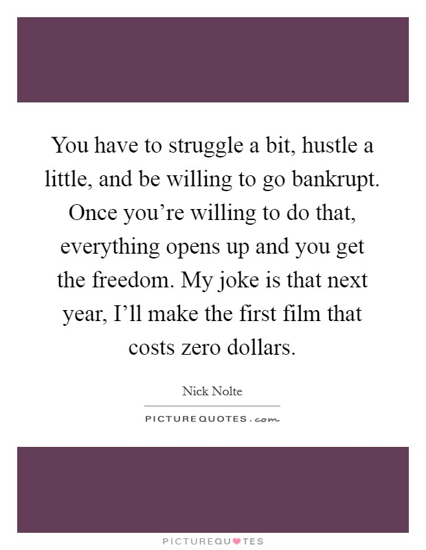 You have to struggle a bit, hustle a little, and be willing to go bankrupt. Once you're willing to do that, everything opens up and you get the freedom. My joke is that next year, I'll make the first film that costs zero dollars Picture Quote #1
