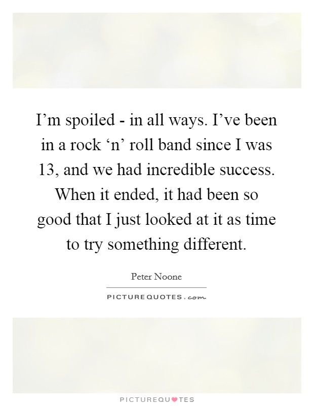 I'm spoiled - in all ways. I've been in a rock 'n' roll band since I was 13, and we had incredible success. When it ended, it had been so good that I just looked at it as time to try something different Picture Quote #1