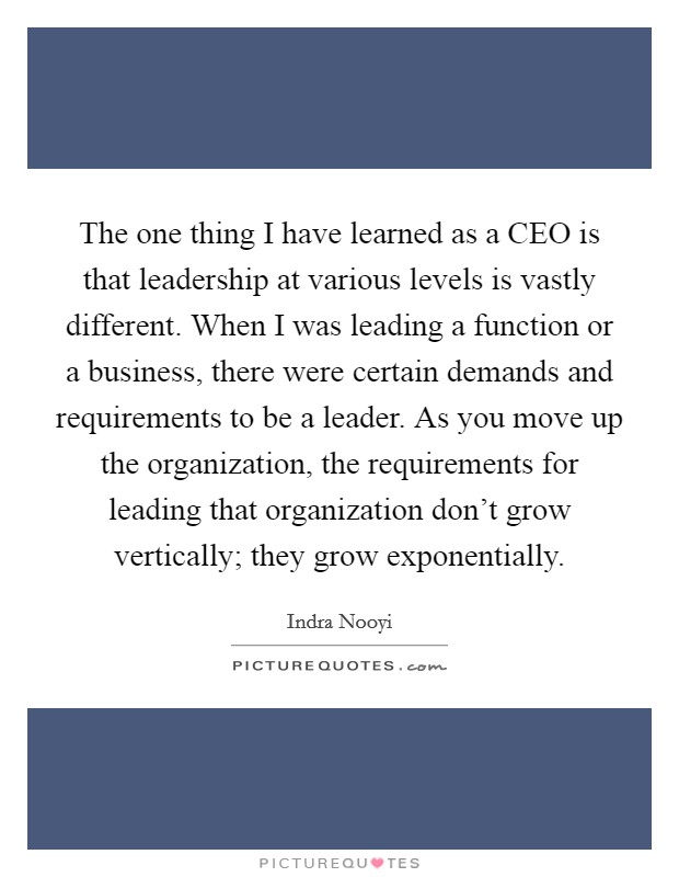 The one thing I have learned as a CEO is that leadership at various levels is vastly different. When I was leading a function or a business, there were certain demands and requirements to be a leader. As you move up the organization, the requirements for leading that organization don't grow vertically; they grow exponentially Picture Quote #1