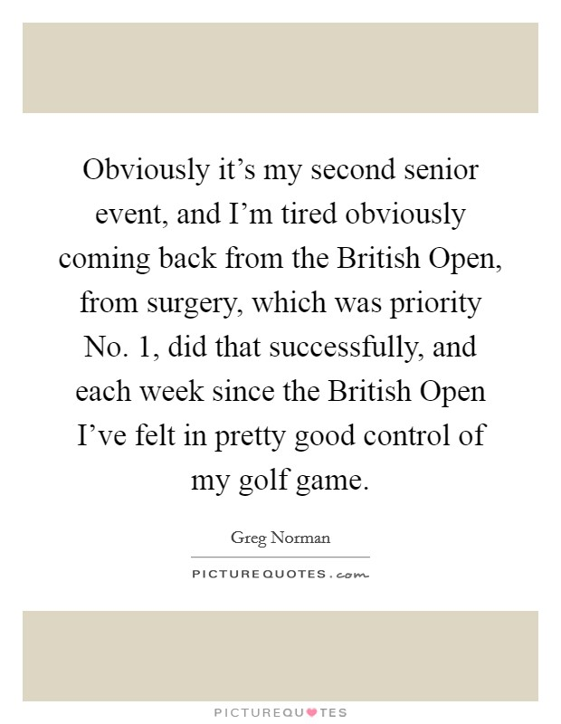 Obviously it's my second senior event, and I'm tired obviously coming back from the British Open, from surgery, which was priority No. 1, did that successfully, and each week since the British Open I've felt in pretty good control of my golf game Picture Quote #1