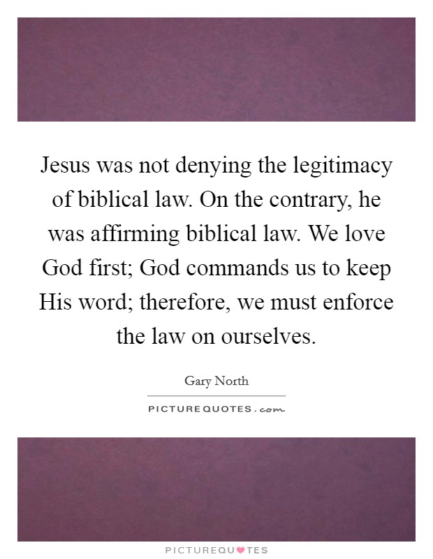 Jesus was not denying the legitimacy of biblical law. On the contrary, he was affirming biblical law. We love God first; God commands us to keep His word; therefore, we must enforce the law on ourselves Picture Quote #1
