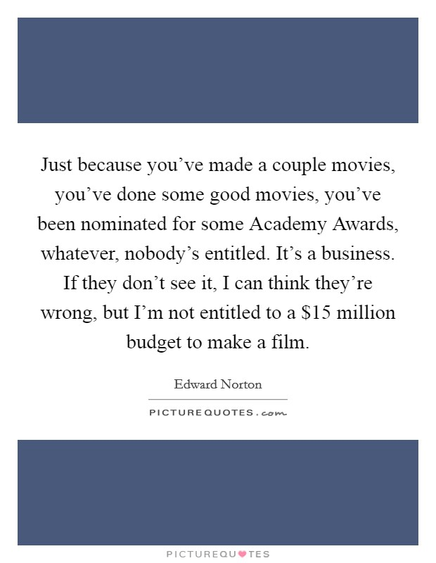 Just because you've made a couple movies, you've done some good movies, you've been nominated for some Academy Awards, whatever, nobody's entitled. It's a business. If they don't see it, I can think they're wrong, but I'm not entitled to a $15 million budget to make a film Picture Quote #1
