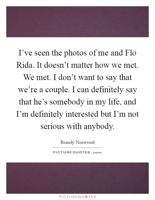 I've seen the photos of me and Flo Rida. It doesn't matter how we met. We met. I don't want to say that we're a couple. I can definitely say that he's somebody in my life, and I'm definitely interested but I'm not serious with anybody Picture Quote #1