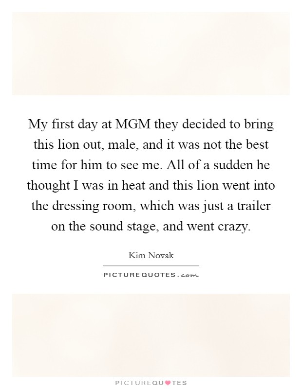 My first day at MGM they decided to bring this lion out, male, and it was not the best time for him to see me. All of a sudden he thought I was in heat and this lion went into the dressing room, which was just a trailer on the sound stage, and went crazy Picture Quote #1