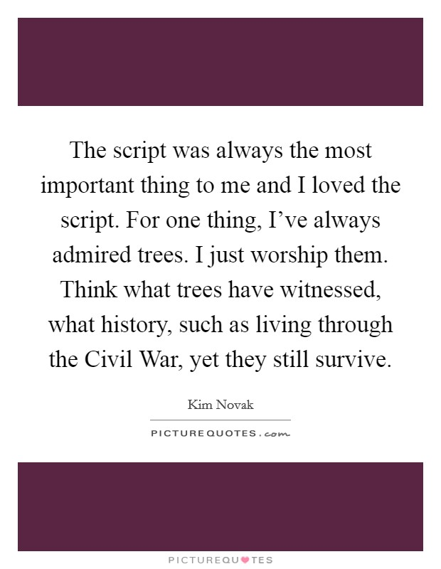 The script was always the most important thing to me and I loved the script. For one thing, I've always admired trees. I just worship them. Think what trees have witnessed, what history, such as living through the Civil War, yet they still survive Picture Quote #1