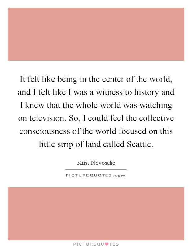It felt like being in the center of the world, and I felt like I was a witness to history and I knew that the whole world was watching on television. So, I could feel the collective consciousness of the world focused on this little strip of land called Seattle Picture Quote #1
