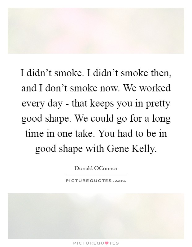 I didn't smoke. I didn't smoke then, and I don't smoke now. We worked every day - that keeps you in pretty good shape. We could go for a long time in one take. You had to be in good shape with Gene Kelly Picture Quote #1
