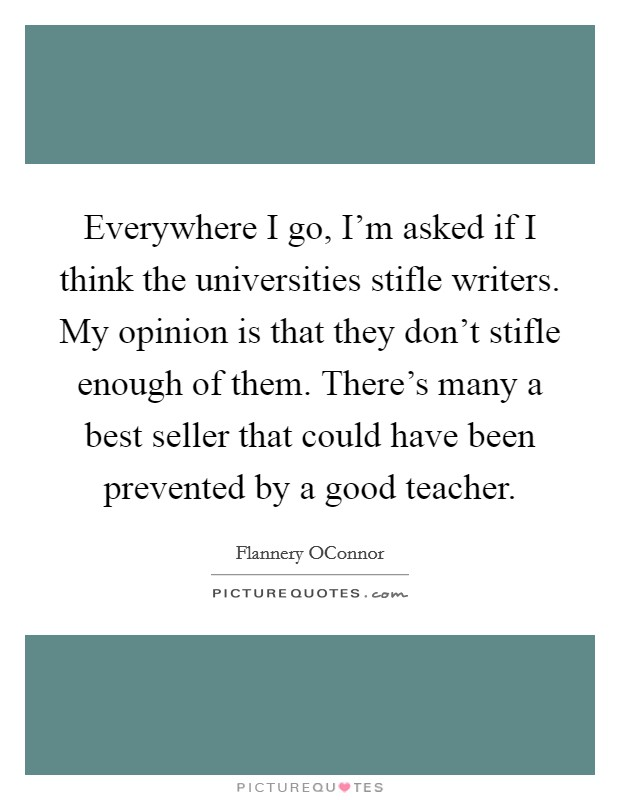 Everywhere I go, I'm asked if I think the universities stifle writers. My opinion is that they don't stifle enough of them. There's many a best seller that could have been prevented by a good teacher Picture Quote #1