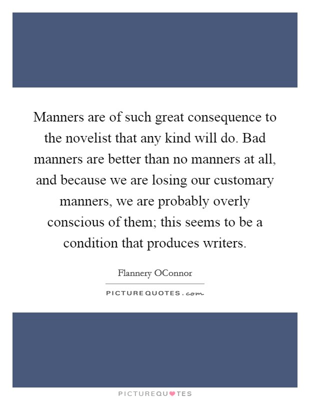 Manners are of such great consequence to the novelist that any kind will do. Bad manners are better than no manners at all, and because we are losing our customary manners, we are probably overly conscious of them; this seems to be a condition that produces writers Picture Quote #1