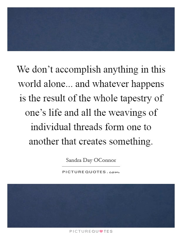 We don't accomplish anything in this world alone... and whatever happens is the result of the whole tapestry of one's life and all the weavings of individual threads form one to another that creates something Picture Quote #1
