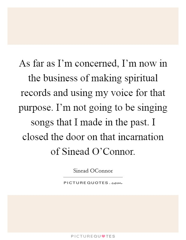 As far as I'm concerned, I'm now in the business of making spiritual records and using my voice for that purpose. I'm not going to be singing songs that I made in the past. I closed the door on that incarnation of Sinead O'Connor Picture Quote #1