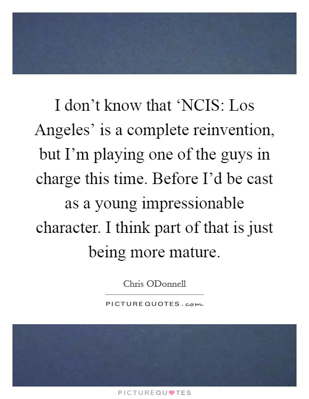 I don't know that 'NCIS: Los Angeles' is a complete reinvention, but I'm playing one of the guys in charge this time. Before I'd be cast as a young impressionable character. I think part of that is just being more mature Picture Quote #1