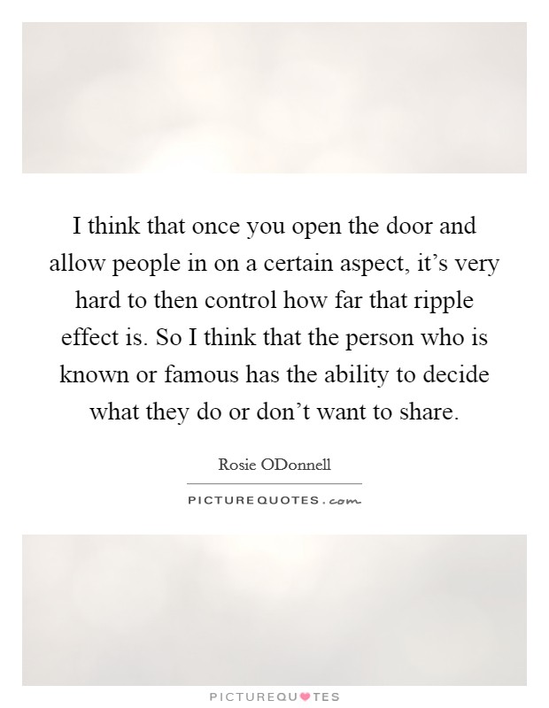 I think that once you open the door and allow people in on a certain aspect, it's very hard to then control how far that ripple effect is. So I think that the person who is known or famous has the ability to decide what they do or don't want to share Picture Quote #1