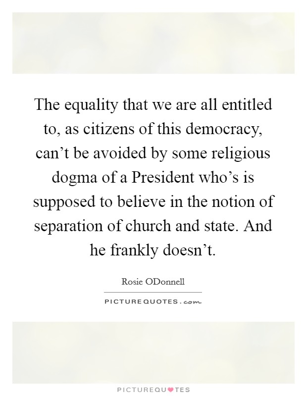 The equality that we are all entitled to, as citizens of this democracy, can't be avoided by some religious dogma of a President who's is supposed to believe in the notion of separation of church and state. And he frankly doesn't Picture Quote #1