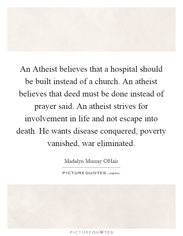 An Atheist believes that a hospital should be built instead of a church. An atheist believes that deed must be done instead of prayer said. An atheist strives for involvement in life and not escape into death. He wants disease conquered, poverty vanished, war eliminated Picture Quote #1