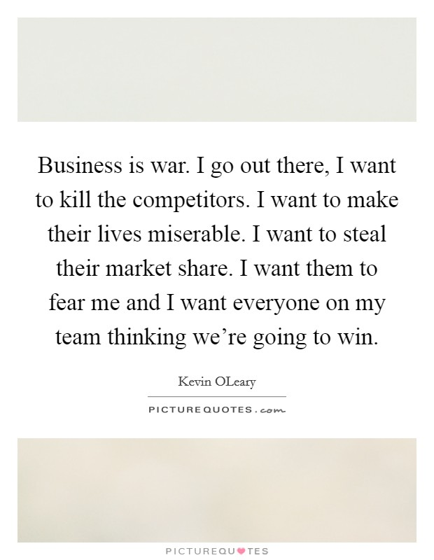 Business is war. I go out there, I want to kill the competitors. I want to make their lives miserable. I want to steal their market share. I want them to fear me and I want everyone on my team thinking we're going to win Picture Quote #1