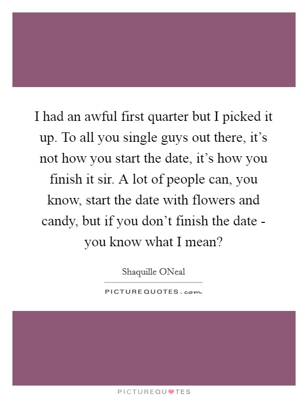I had an awful first quarter but I picked it up. To all you single guys out there, it's not how you start the date, it's how you finish it sir. A lot of people can, you know, start the date with flowers and candy, but if you don't finish the date - you know what I mean? Picture Quote #1