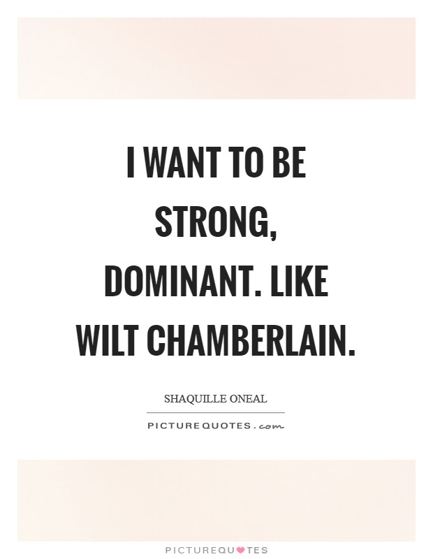 I want to be strong, dominant. Like Wilt Chamberlain Picture Quote #1