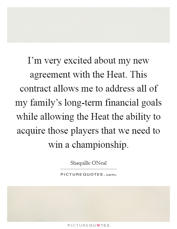 I'm very excited about my new agreement with the Heat. This contract allows me to address all of my family's long-term financial goals while allowing the Heat the ability to acquire those players that we need to win a championship Picture Quote #1