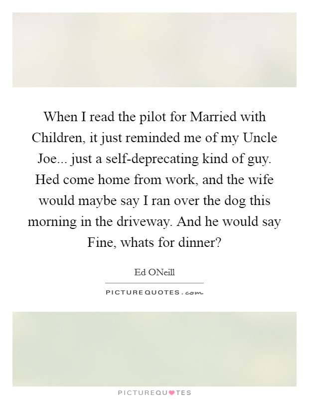When I read the pilot for Married with Children, it just reminded me of my Uncle Joe... just a self-deprecating kind of guy. Hed come home from work, and the wife would maybe say I ran over the dog this morning in the driveway. And he would say Fine, whats for dinner? Picture Quote #1