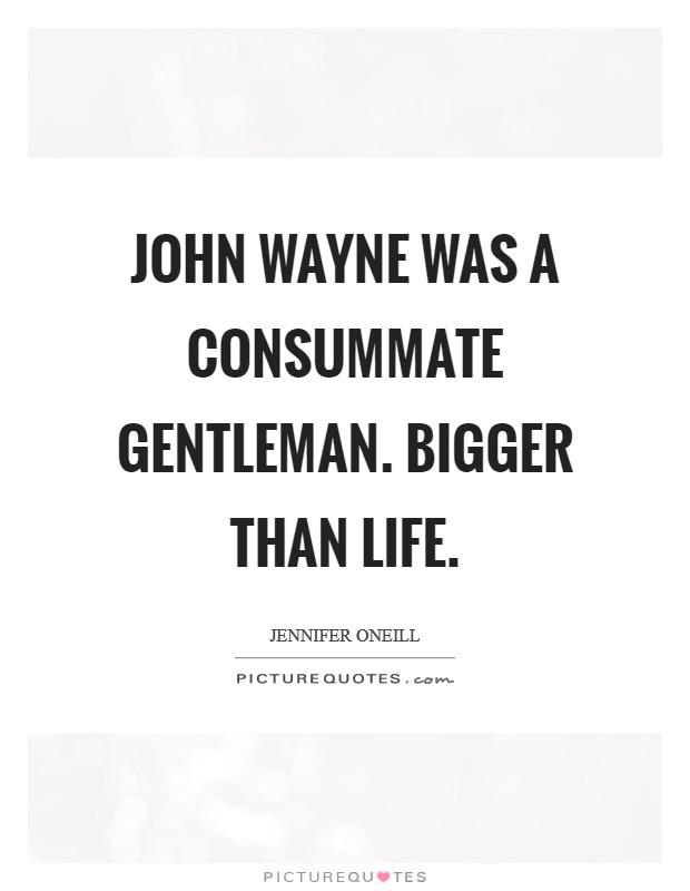 John Wayne was a consummate gentleman. Bigger than life Picture Quote #1
