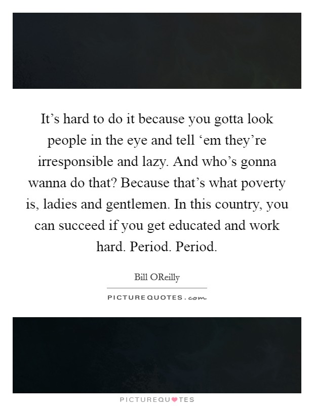 It's hard to do it because you gotta look people in the eye and tell 'em they're irresponsible and lazy. And who's gonna wanna do that? Because that's what poverty is, ladies and gentlemen. In this country, you can succeed if you get educated and work hard. Period. Period Picture Quote #1