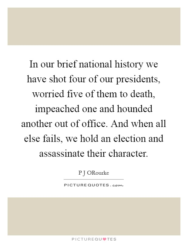 In our brief national history we have shot four of our presidents, worried five of them to death, impeached one and hounded another out of office. And when all else fails, we hold an election and assassinate their character Picture Quote #1