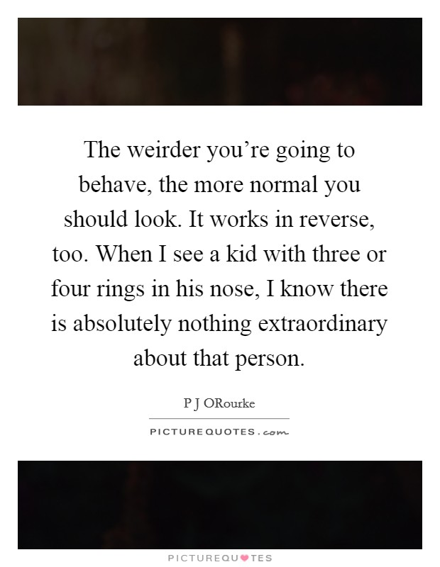 The weirder you're going to behave, the more normal you should look. It works in reverse, too. When I see a kid with three or four rings in his nose, I know there is absolutely nothing extraordinary about that person Picture Quote #1