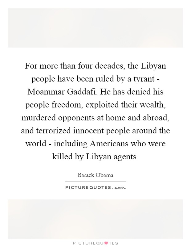 For more than four decades, the Libyan people have been ruled by a tyrant - Moammar Gaddafi. He has denied his people freedom, exploited their wealth, murdered opponents at home and abroad, and terrorized innocent people around the world - including Americans who were killed by Libyan agents Picture Quote #1