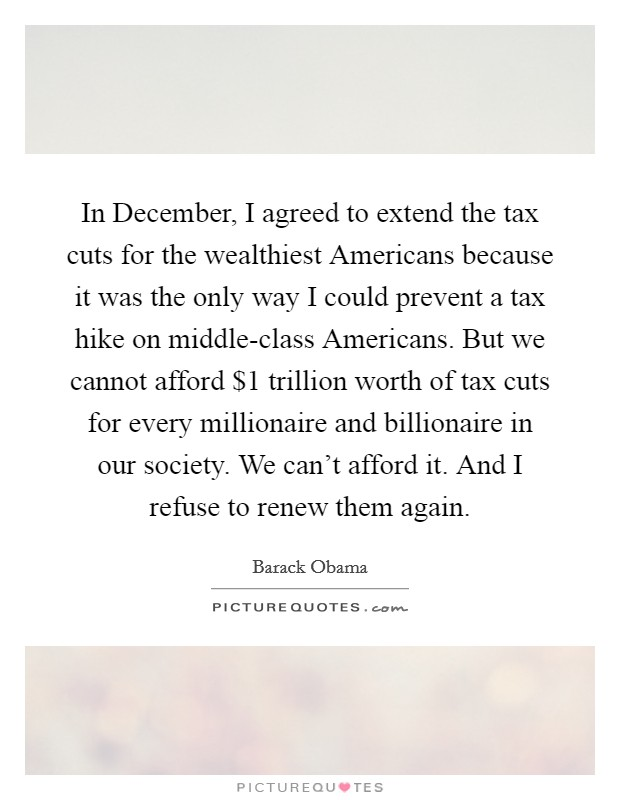In December, I agreed to extend the tax cuts for the wealthiest Americans because it was the only way I could prevent a tax hike on middle-class Americans. But we cannot afford $1 trillion worth of tax cuts for every millionaire and billionaire in our society. We can't afford it. And I refuse to renew them again Picture Quote #1