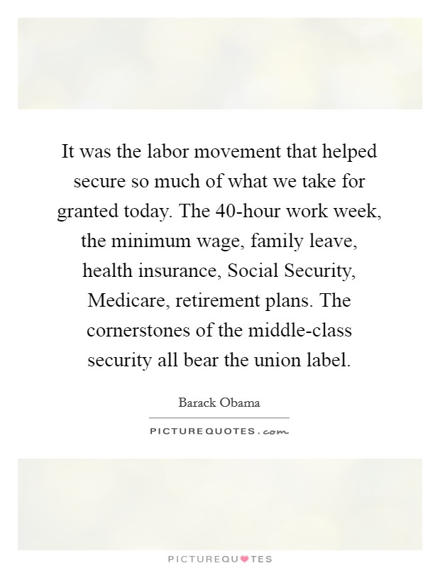 It was the labor movement that helped secure so much of what we take for granted today. The 40-hour work week, the minimum wage, family leave, health insurance, Social Security, Medicare, retirement plans. The cornerstones of the middle-class security all bear the union label Picture Quote #1