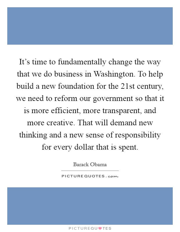 It's time to fundamentally change the way that we do business in Washington. To help build a new foundation for the 21st century, we need to reform our government so that it is more efficient, more transparent, and more creative. That will demand new thinking and a new sense of responsibility for every dollar that is spent Picture Quote #1