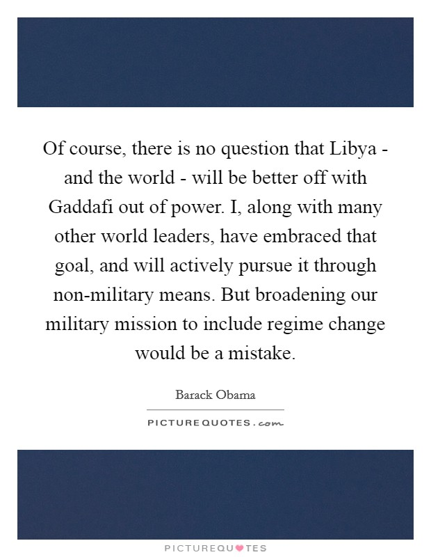 Of course, there is no question that Libya - and the world - will be better off with Gaddafi out of power. I, along with many other world leaders, have embraced that goal, and will actively pursue it through non-military means. But broadening our military mission to include regime change would be a mistake Picture Quote #1