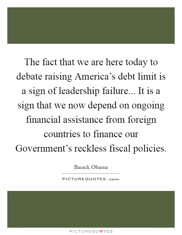 The fact that we are here today to debate raising America's debt limit is a sign of leadership failure... It is a sign that we now depend on ongoing financial assistance from foreign countries to finance our Government's reckless fiscal policies Picture Quote #1