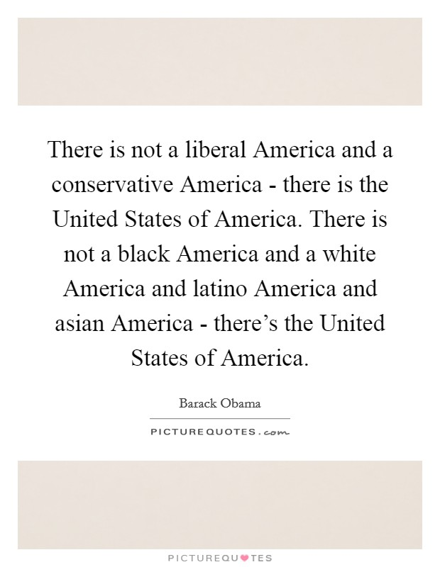 There is not a liberal America and a conservative America - there is the United States of America. There is not a black America and a white America and latino America and asian America - there's the United States of America Picture Quote #1