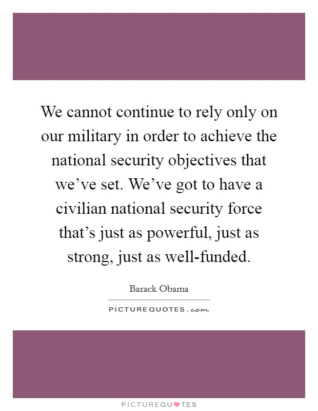 We cannot continue to rely only on our military in order to achieve the national security objectives that we've set. We've got to have a civilian national security force that's just as powerful, just as strong, just as well-funded Picture Quote #1