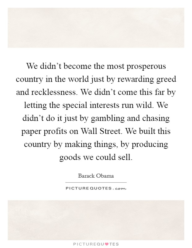 We didn't become the most prosperous country in the world just by rewarding greed and recklessness. We didn't come this far by letting the special interests run wild. We didn't do it just by gambling and chasing paper profits on Wall Street. We built this country by making things, by producing goods we could sell Picture Quote #1